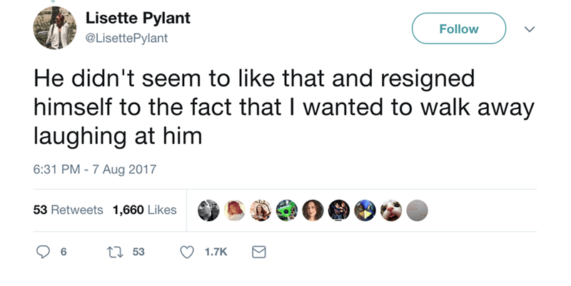 Text - Lisette Pylant Follow @LisettePylant He didn't seem to like that and resigned himself to the fact that I wanted to walk away laughing at him 6:31 PM - 7 Aug 2017 53 Retweets 1,660 Likes 153 6 1.7K