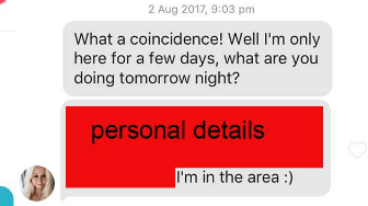 Text - 2 Aug 2017, 9:03 pm What a coincidence! Well I'm only here for a few days, what are you doing tomorrow night? personal detai ls I'm in the area :)