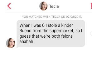 Text - Tecla YOU MATCHED WITH TECLA ON 02/08/2017 When I was 6 I stole a kinder Bueno from the supermarket, guess that we're both felons ahahah