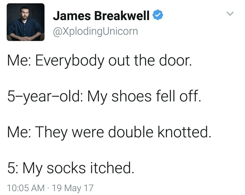 Text - James Breakwell @XplodingUnicorn Me: Everybody out the door. 5-year-old: My shoes fell off. Me: They were double knotted 5: My socks itched. 10:05 AM 19 May 17