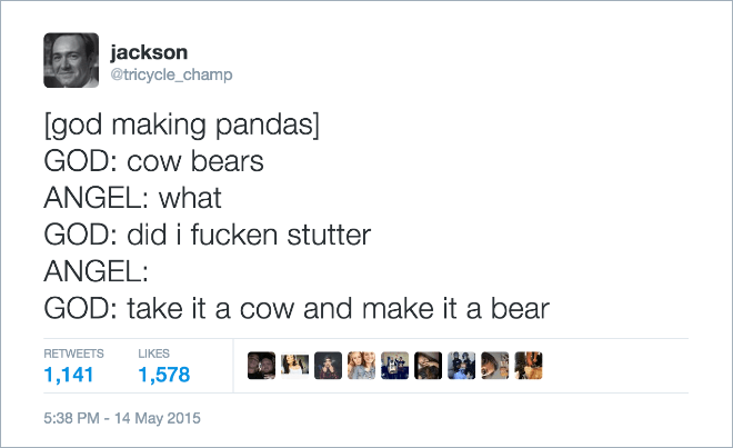 Text - jackson @tricycle_champ [god making pandas] GOD: cow bears ANGEL: what GOD: did i fucken stutter ANGEL: GOD: take it a cow and make it a bear RETWEETS LIKES 1,141 1,578 5:38 PM-14 May 2015