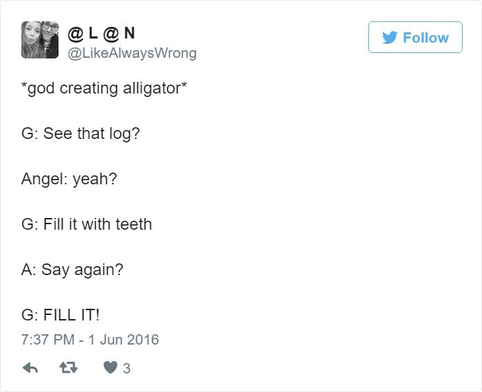 Text - @L@N @LikeAlwaysWrong Follow *god creating alligator* G: See that log? Angel: yeah? G: Fill it with teeth A: Say again? G: FILL IT! 7:37 PM 1 Jun 2016