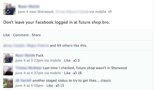 facebook post Don't leave your Facebook logged in at future shop bro. Like Comment Share and 69 others like this. Fuck June 4 at 3:23pm via mobile Like 3 Last time I checked, future shop wasn't in Sherwood June 4 at 4:37pm via mobile Like 16 another staged status to try to get likes... classic June 4 at 4:50pm- Like 15