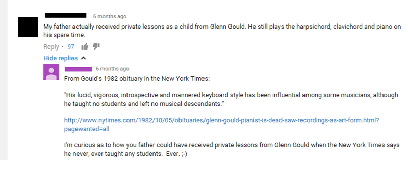 "facebook My father actually received private lessons as a child from Glenn Gould. He still plays the harpsichord, clavichord and piano on his spare time Reply 97 Hide replies 6 months ago From Gould's 1982 obituary in the New York Times: ""His lucid, vigorous, introspective and mannered keyboard style has been influential among some musicians, although he taught no students and left no musical descendants."" http://www.nytimes.com/1982/10/05/obituaries/glenn-gould-pianist-is-dead-saw-re"