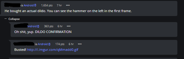 comments He bought an actual dildo. You can see the hammer on the left in the first frame. Collapse indroid D 363 pts 6 hr Oh shit, yup. DILDO CONFIRMATION ia Android 0 174 pts 6 hr Busted! http://i.imgur.com/qMmadd0.gif
