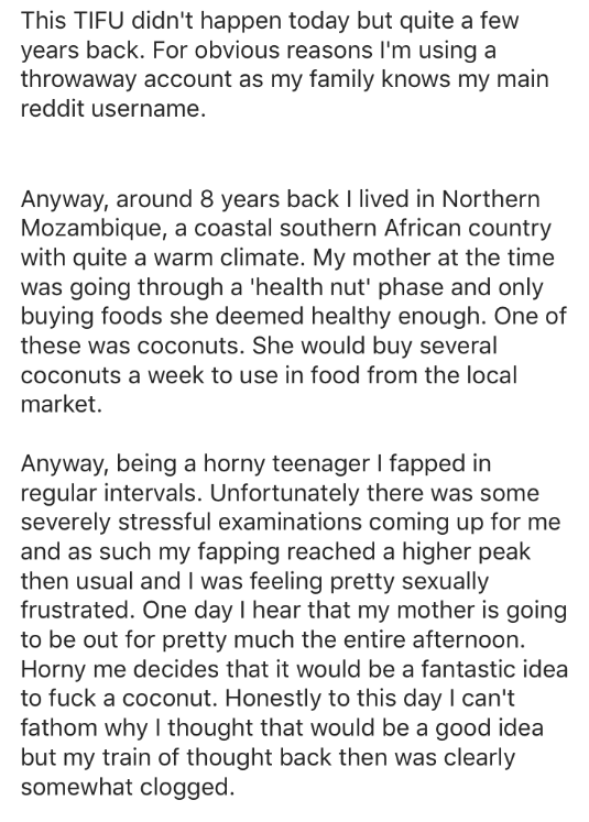 Text - This TIFU didn't happen today but quite a few years back. For obvious reasons I'm using a throwaway account as my family knows my main reddit username. Anyway, around 8 years back I lived in Northern Mozambique, a coastal southern African country with quite a warm climate. My mother at the time was going through a 'health nut' phase and only buying foods she deemed healthy enough. One of these was coconuts. She would buy several coconuts a week to use in food from the local market. Anyway