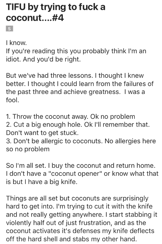 Text - TIFU by trying to fuck a coconut...#4 S I know. If you're reading this you probably think I'm an idiot. And you'd be right But we've had three lessons. I thought I knew better. I thought I could learn from the failures of the past three and achieve greatness. I was a fool. 1. Throw the coconut away. Ok no problem 2. Cut a big enough hole. Ok I'll remember that. Don't want to get stuck. 3. Don't be allergic to coconuts. No allergies here so no problem So I'm all set. I buy the coconut and