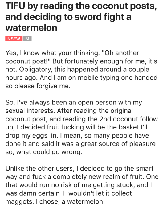 "Text - TIFU by reading the coconut posts, and deciding to sword fight a watermelon NSFW M Yes, I know what your thinking. ""Oh another coconut post!"" But fortunately enough for me, it's not. Obligatory, this happened around a couple hours ago. And I am on mobile typing one handed so please forgive me. So, I've always been an open person with my sexual interests. After reading the original coconut post, and reading the 2nd coconut follow up, I decided fruit fucking will be the basket I'll drop my"