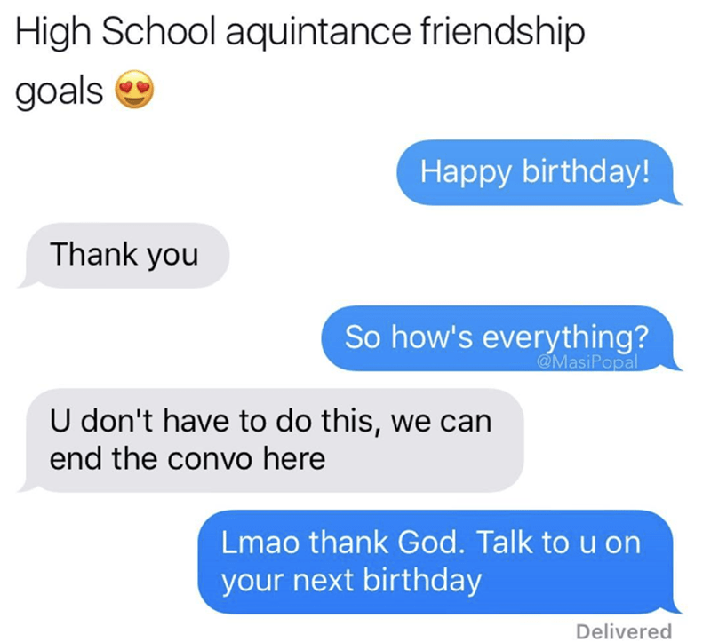 meme - Text - High School aquintance friendship goals Happy birthday! Thank you So how's everything? @MasiPopal U don't have to do this, we can end the convo here Lmao thank God. Talk to u on your next birthday Delivered