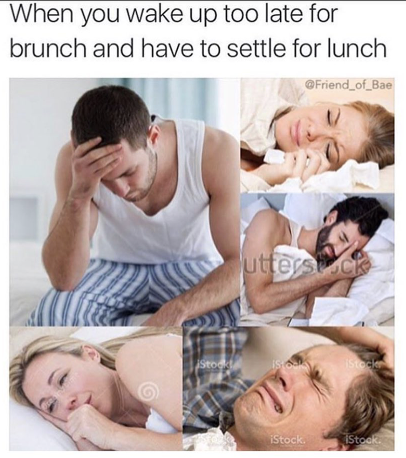 meme - Product - When you wake up too late for brunch and have to settle for lunch Friend of Bae uttersck iso Istock Stook IStock. iStock.