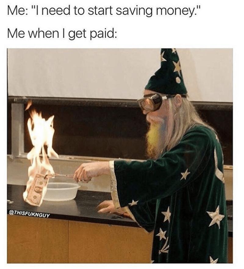 "meme - Organism - Me: ""I need to start saving money."" Me when I get paid: @THISFUKNGUY"
