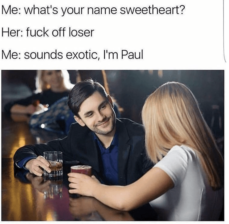 meme - Product - Me: what's your name sweetheart? Her: fuck off loser Me: sounds exotic, I'm Paul