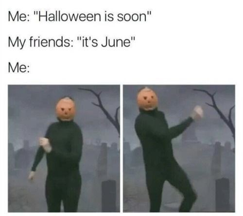 "Text - Me: ""Halloween is soon"" My friends: ""it's June"" Me:"