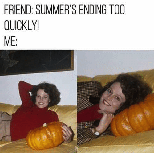 Pumpkin - FRIEND: SUMMER'S ENDING TOO QUICKLY! ME: