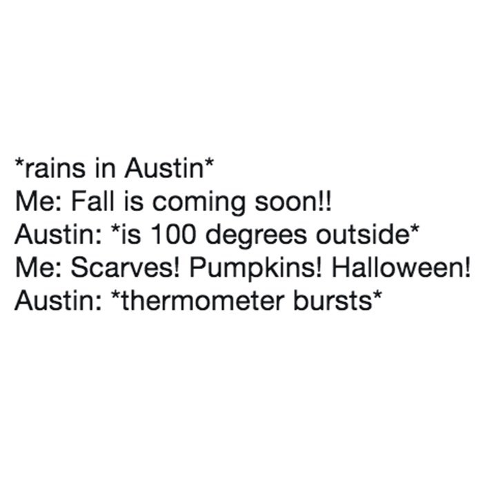 Text - *rains in Austin* Me: Fall is coming soon!! Austin: *is 100 degrees outside* Me: Scarves! Pumpkins! Halloween! Austin: *thermometer bursts*