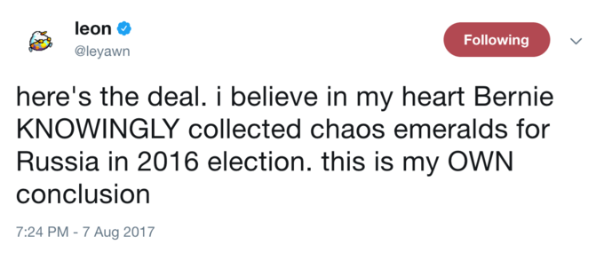 Text - leon Following @leyawn here's the deal. i believe in my heart Bernie KNOWINGLY collected chaos emeralds for Russia in 2016 election. this is my OWN conclusion 7:24 PM - 7 Aug 2017