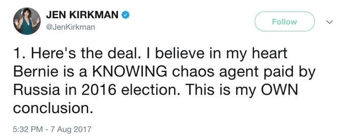 Text - JEN KIRKMAN Follow @JenKirkman 1. Here's the deal. I believe in my heart Bernie is a KNOWING chaos agent paid by Russia in 2016 election. This is my OWN conclusion 5:32 PM -7 Aug 2017