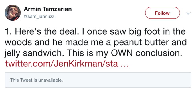 Text - Armin Tamzarian Follow @sam_iannuzzi 1. Here's the deal. I once saw big foot in the woods and he made me a peanut butter and jelly sandwich. This is my OWN conclusion. twitter.com/JenKirkman/sta ... This Tweet is unavailable.