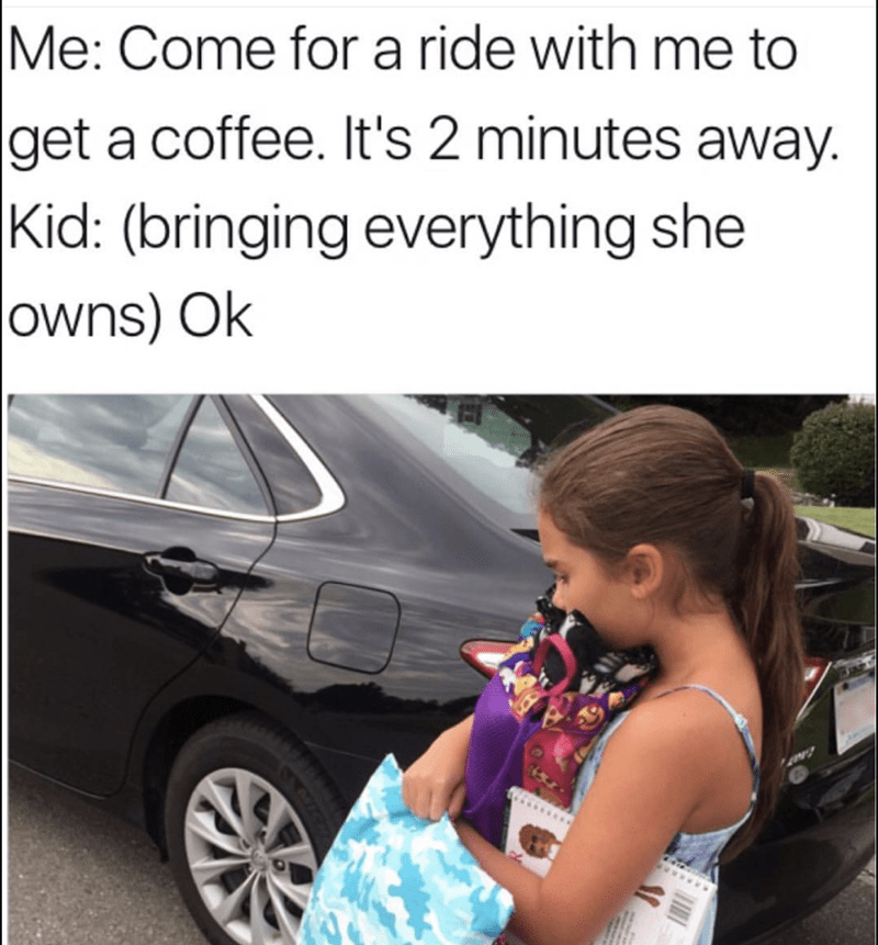 Vehicle door - Me: Come for a ride with get a coffee. It's 2 minutes away.  Kid: (bringing everything she owns) Ok