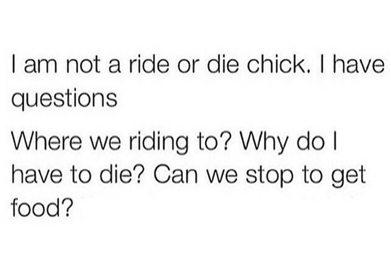 Text - I am not a ride or die chick. I have questions Where we riding to? Why do I have to die? Can we stop to get food?