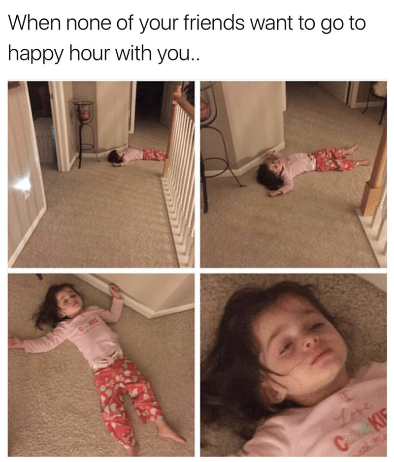 Child - When none of your friends want to go to happy hour with you.. C K C KF