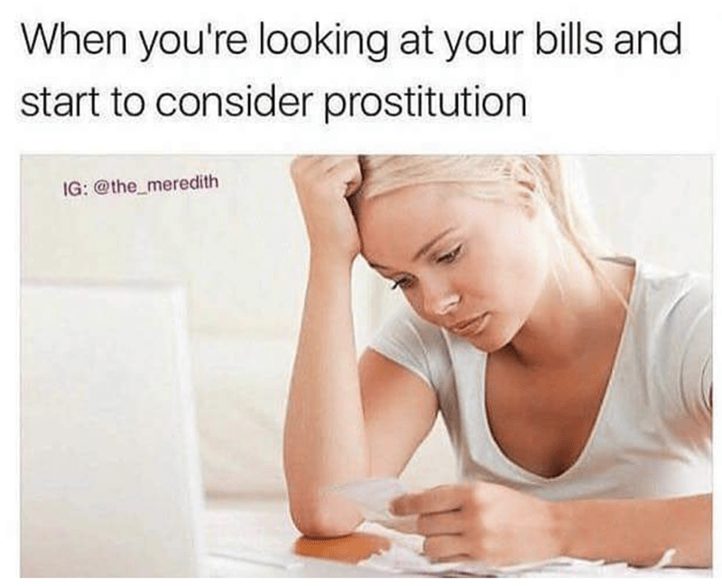 Text - When you're looking at your bills and start to consider prostitution IG: @the_meredith