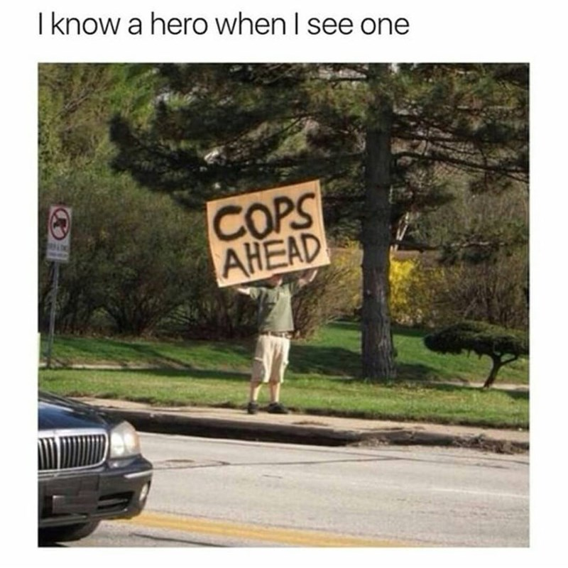 Text - I know a hero when I see one COPS AHEAD