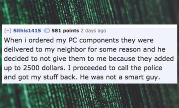 Text - [-] Sithis1415 581 points 2 days ago When i ordered my PC components they were delivered to my neighbor for some reason and he decided to not give them to me because they added up to 2500 dollars. I proceeded to call the police and got my stuff back. He was not a smart guy