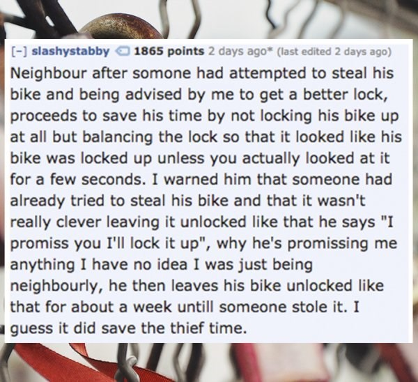 "Text - [- slashystabby 1865 points 2 days ago* (last edited 2 days ago) Neighbour after somone had attempted to steal his bike and being advised by me to get a better lock, proceeds to save his time by not locking his bike up at all but balancing the lock so that it looked like his bike was locked up unless you actually looked at it for a few seconds. I warned him that someone had already tried to steal his bike and that it wasn't really clever leaving it unlocked like that he says ""I promiss yo"