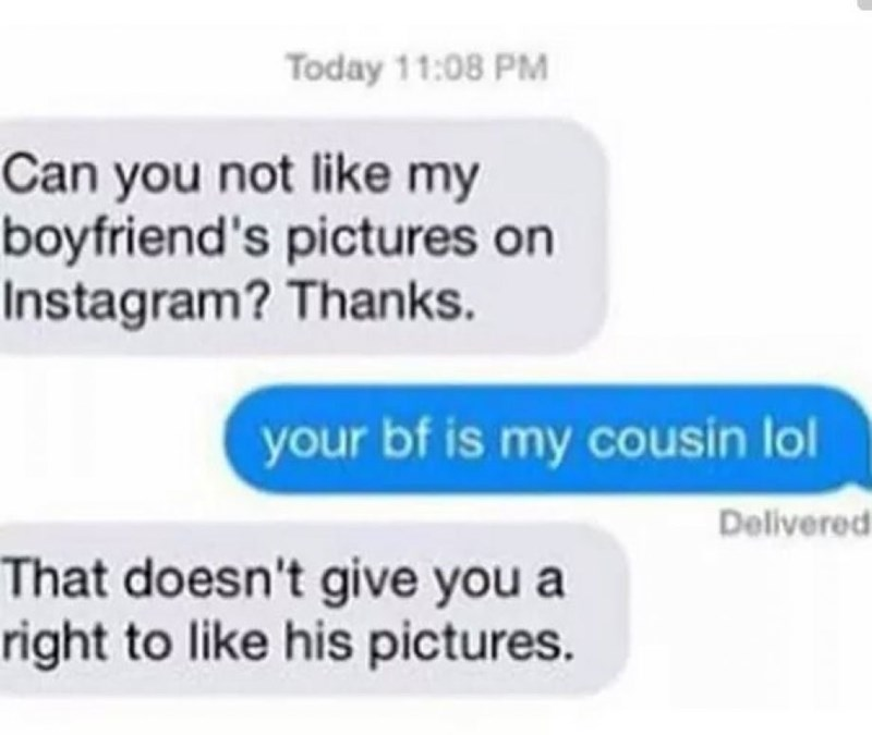 Text - Today 11:08 PM Can you not like my boyfriend's pictures on Instagram? Thanks. your bf is my cousin lol Delivered That doesn't give you a right to like his pictures.