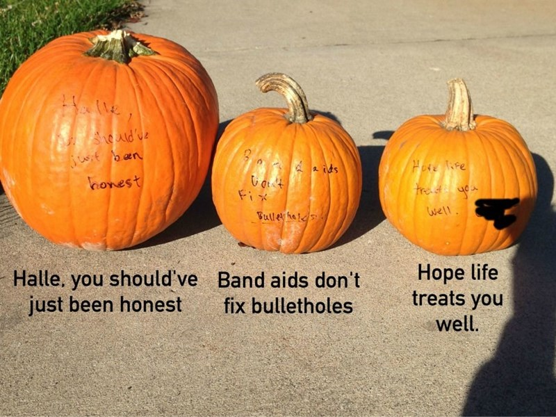Pumpkin - ed've Hoe fe ids honest trast Fix Well Bull hes Hope life treats you Halle, you should've just been honest Band aids don't fix bulletholes well.