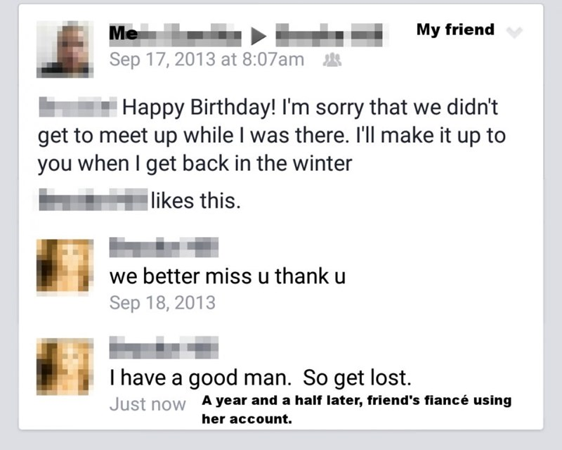 Text - My friend Me Sep 17, 2013 at 8:07am Happy Birthday! I'm sorry that we didn't get to meet up while I was there. I'll make it up to you when I get back in the winter likes this. we better miss u thank u Sep 18, 2013 I have a good man. So get lost A year and a half later, friend's fiancé using Just now her account.