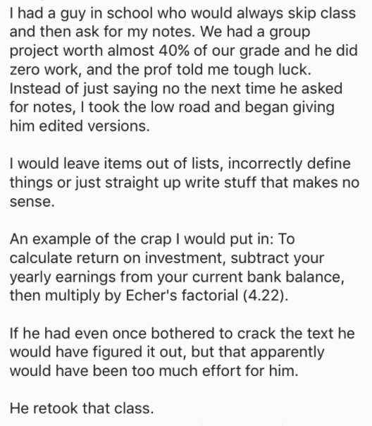 askreddit - Text - T had a guy in school who would always skip class and then ask for my notes. We had a group project worth almost 40% of our grade and he did zero work, and the prof told me tough luck. Instead of just saying no the next time he asked for notes