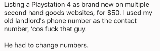 askreddit - Text - Listing a Playstation 4 as brand new on multiple second hand goods websites, for $50. I used my old landlord's phone number as the contact number, 'cos fuck that guy. He had to change numbers.