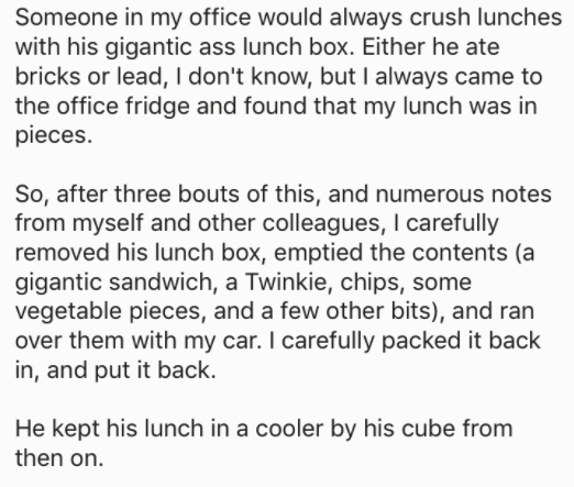 askreddit - Text - Someone in my office would always crush lunches with his gigantic ass lunch box. Either he ate bricks or lead, I don't know, but I always came to the office fridge and found that my lunch was in pieces. So, after three bouts of this, and numerous notes from myself and other colleagues, I carefully removed his lunch box, emptied the contents
