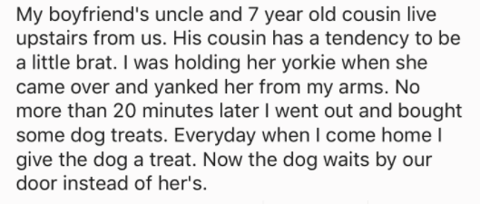 askreddit - Text - My boyfriend's uncle and 7 year old cousin live upstairs from us. His cousin has a tendency to be a little brat. I was holding her yorkie when she came over and yanked her from my arms. No more than 20 minutes later I went out and bought some dog treats. Everyday when I come home I give the dog a treat. Now the dog waits by our door instead of her's