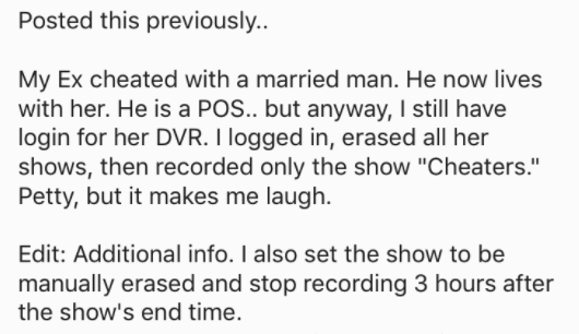 """askreddit - Text - Posted this previously. My Ex cheated with a married man. He now lives with her. He is a POS.. but anyway, I still have login for her DVR. I logged in, erased all her shows, then recorded only the show """"Cheaters."""" Petty, but it makes me laugh. Edit: Additional info. I also set the show to be manually erased and stop recording 3 hours after the show's end time."""