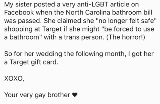 """askreddit - Text - My sister posted a very anti-LGBT article on Facebook when the North Carolina bathroom bill was passed. She claimed she """"no longer felt safe"""" shopping at Target if she might """"be forced to use a bathroom"""" with a trans person. (The horror!) So for her wedding the following month, I got her a Target gift card. ХоХо, Your very gay brother"""