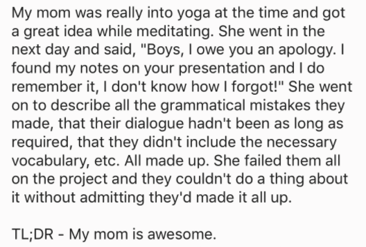 """askreddit - Text - My mom was really into yoga at the time and got a great idea while meditating. She went in the next day and said, """"Boys, I owe you an apology. I found my notes on your presentation and I do remember it,"""
