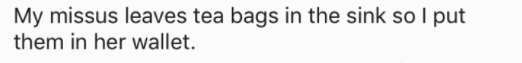 askreddit - Text - My missus leaves tea bags in the sink so I put them in her wallet.