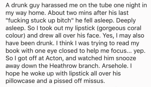 """askreddit - Text - A drunk guy harassed me on the tube one night in my way home. About two mins after his last """"fucking stuck up bitch"""" he fell asleep. Deeply asleep. So I took out my lipstick (gorgeous coral colour)"""