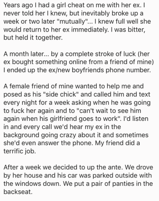 """askreddit - Text - Years ago I had a girl cheat on me with her ex. I never told her I knew, but inevitably broke up a week or two later """"mutually""""... I knew full well she would return to her ex immediately. I was bitter but held it together. A month later... by a complete stroke of luck"""