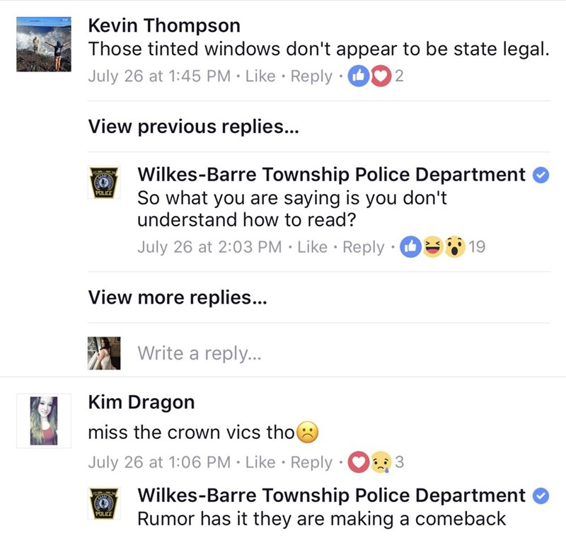 Text - Kevin Thompson Those tinted windows don't appear to be state legal. July 26 at 1:45 PM Like Reply 2 View previous replies... Wilkes-Barre Township Police Department So what you are saying is you don't understand how to read? POLICE July 26 at 2:03 PM Like Reply 19 View more replies... Write a reply... Kim Dragon miss the crown vics tho July 26 at 1:06 PM Like Reply 3 Wilkes-Barre Township Police Department Rumor has it they are making a comeback POLICE