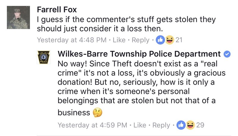 "Text - Farrell Fox I guess if the commenter's stuff gets stolen they should just consider it a loss then Yesterday at 4:48 PM Like Reply 21 Wilkes-Barre Township Police Department No way! Since Theft doesn't exist as a ""real crime"" it's not a loss, it's obviously a gracious donation! But no, seriously, how is it only a crime when it's someone's personal belongings that are stolen but not that of a POLICE business Yesterday at 4:59 PM Like Reply 29"