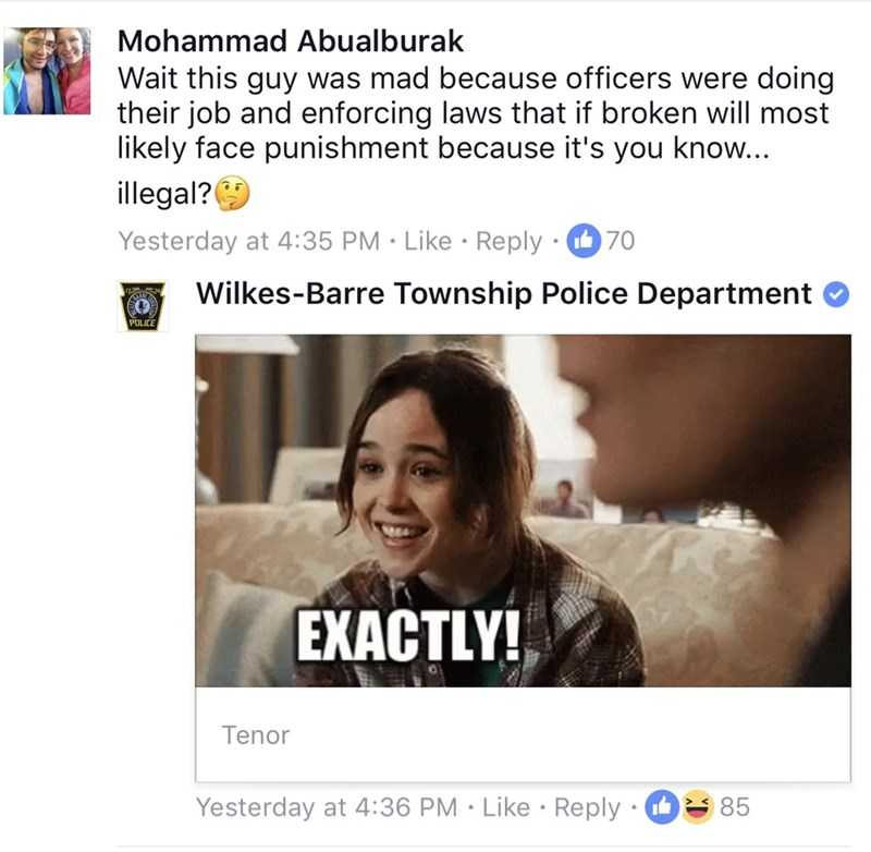 Text - Mohammad Abualburak Wait this guy was mad because officers were doing their job and enforcing laws that if broken will most likely face punishment because it's you know... illegal? Yesterday at 4:35 PM Like Reply 70 Wilkes-Barre Township Police Department POLICE EXACTLY! Tenor Yesterday at 4:36 PM Like Reply 85