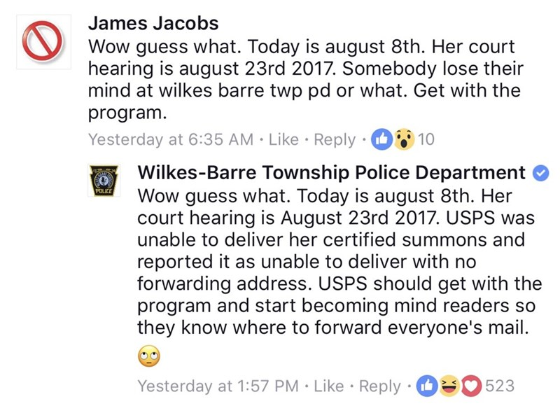 Text - James Jacobs Wow guess what. Today is august 8th. Her court hearing is august 23rd 2017. Somebody lose their mind at wilkes barre twp pd or what. Get with the program. 10 Yesterday at 6:35 AM Like Reply Wilkes-Barre Township Police Department Wow guess what. Today is august 8th. Her court hearing is August 23rd 2017. USPS was unable to deliver her certified summons and POLICE reported it as unable to deliver with no forwarding address. USPS should get with the program and start becoming m