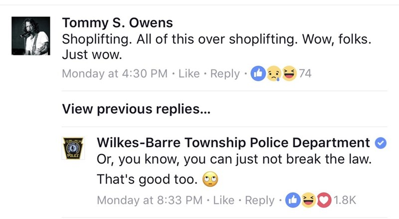 Text - Tommy S. Owens Shoplifting. All of this over Just wow. shoplifting. Wow, folks. Monday at 4:30 PM Like Reply 74 View previous replies... Wilkes-Barre Township Police Department Or, you know, you can just not break the law. That's good too. POLICE Monday at 8:33 PM Like Reply 1.8K