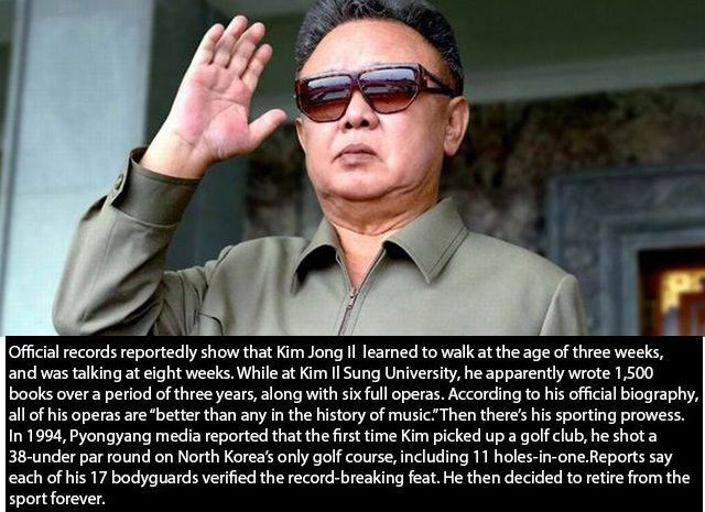 "Eyewear - Official records reportedly show that Kim Jong Il learned to walk at the age of three weeks, and was talking at eight weeks. While at Kim l Sung University, he apparently wrote 1,500 books over a period of three years, along with six full operas. According to his official biography, all of his operas are ""better than any in the history of music."" Then there's his sporting prowess. In 1994, Pyongyang media reported that the first time Kim picked up a golf club, he shota 38-under par rou"