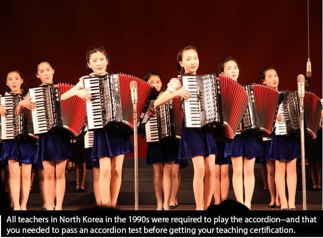 Accordion - required to play the accordion-and that you needed to pass an accordion test before getting your teaching certification All teachers in North Korea in the 1990s were REB88