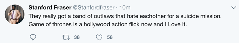 Text - Stanford Fraser @Stanfordfraser 10m They really got a band of outlaws that hate eachother for a suicide mission. Game of thrones is a hollywood action flick now and I Love It. 38 58
